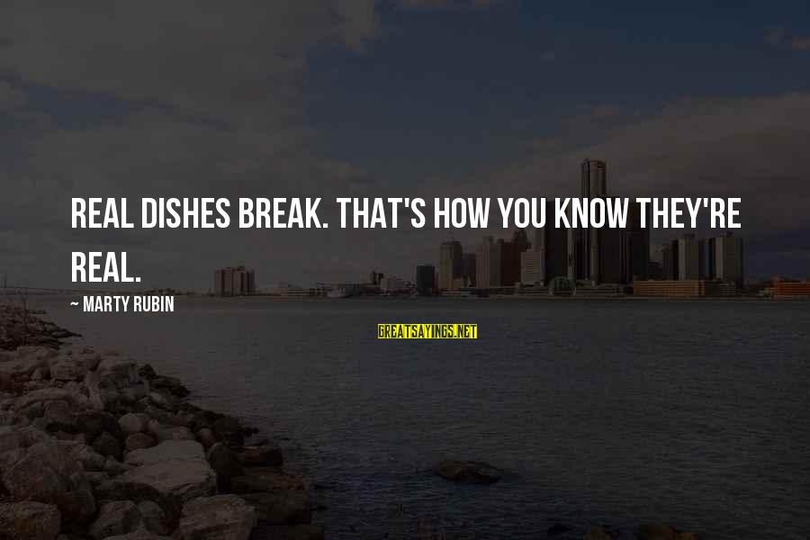 Marty's Sayings By Marty Rubin: Real dishes break. That's how you know they're real.