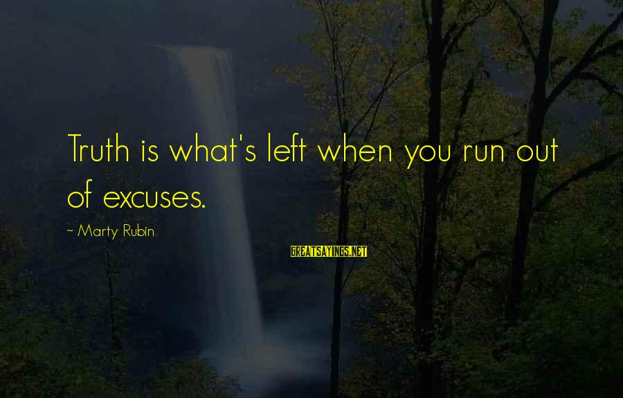 Marty's Sayings By Marty Rubin: Truth is what's left when you run out of excuses.