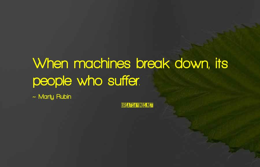 Marty's Sayings By Marty Rubin: When machines break down, it's people who suffer.