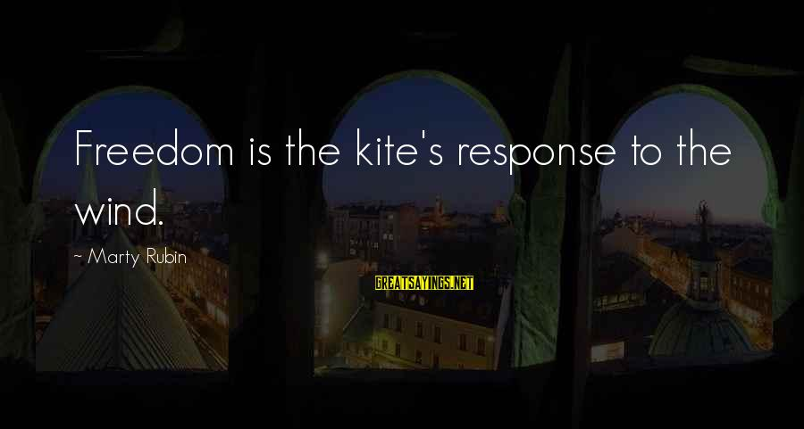 Marty's Sayings By Marty Rubin: Freedom is the kite's response to the wind.