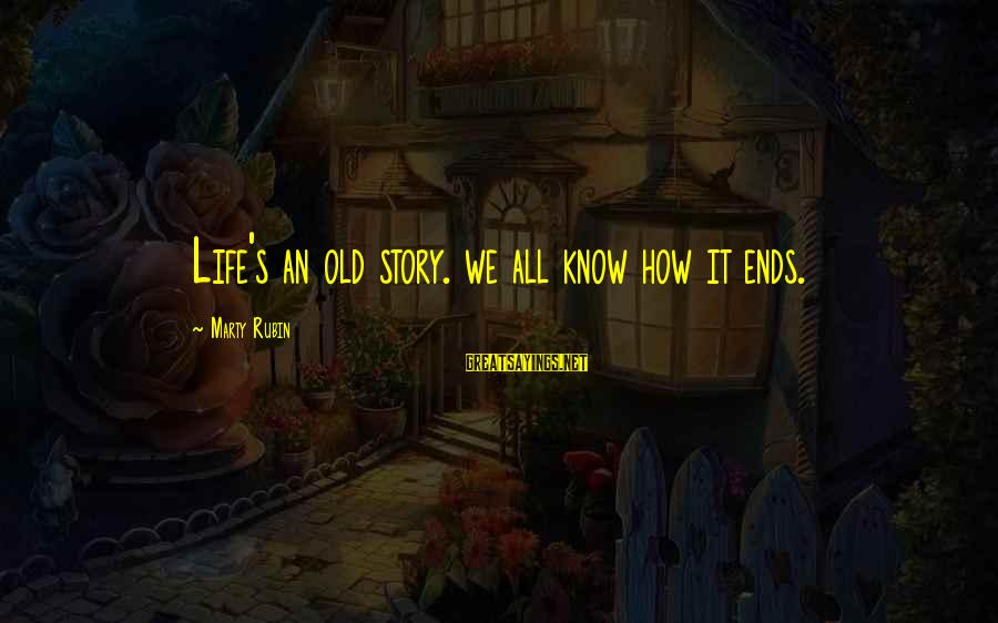 Marty's Sayings By Marty Rubin: Life's an old story. we all know how it ends.