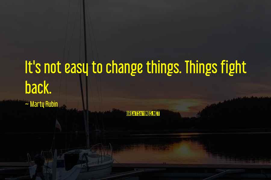 Marty's Sayings By Marty Rubin: It's not easy to change things. Things fight back.