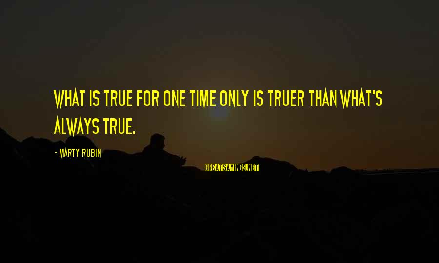 Marty's Sayings By Marty Rubin: What is true for one time only is truer than what's always true.