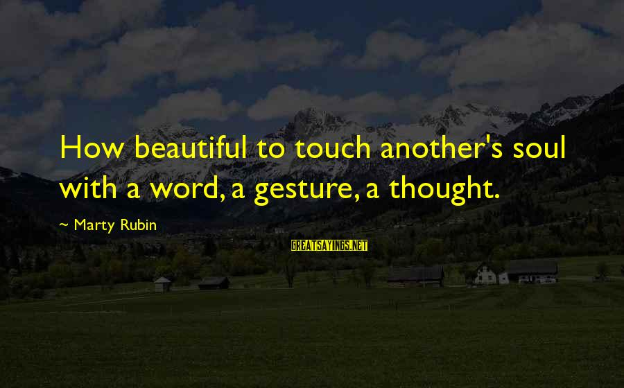 Marty's Sayings By Marty Rubin: How beautiful to touch another's soul with a word, a gesture, a thought.