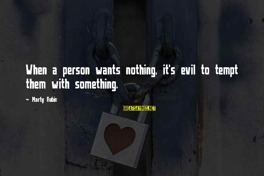 Marty's Sayings By Marty Rubin: When a person wants nothing, it's evil to tempt them with something.