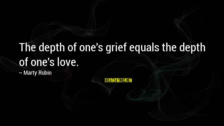 Marty's Sayings By Marty Rubin: The depth of one's grief equals the depth of one's love.