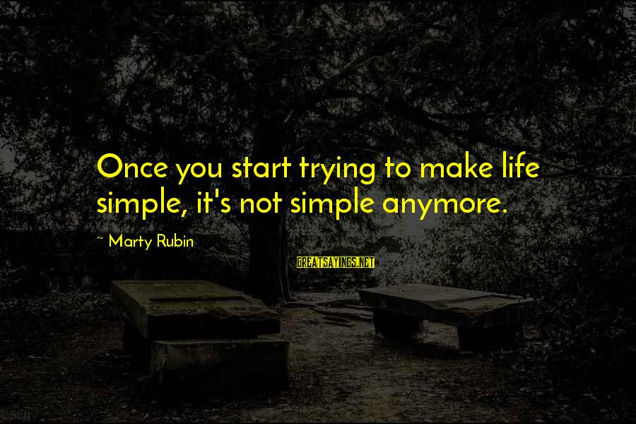 Marty's Sayings By Marty Rubin: Once you start trying to make life simple, it's not simple anymore.
