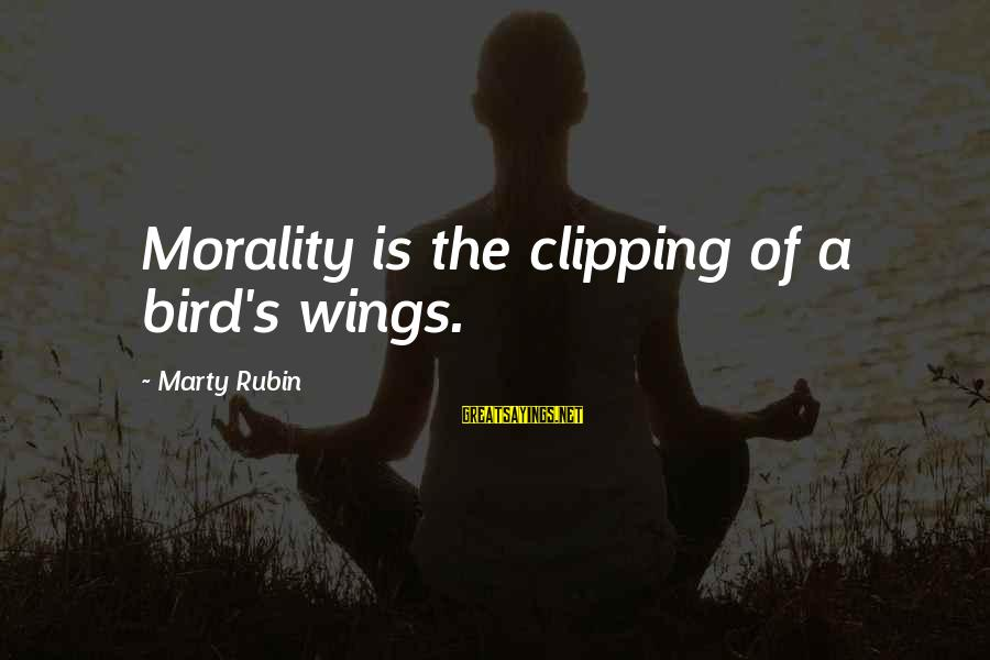 Marty's Sayings By Marty Rubin: Morality is the clipping of a bird's wings.