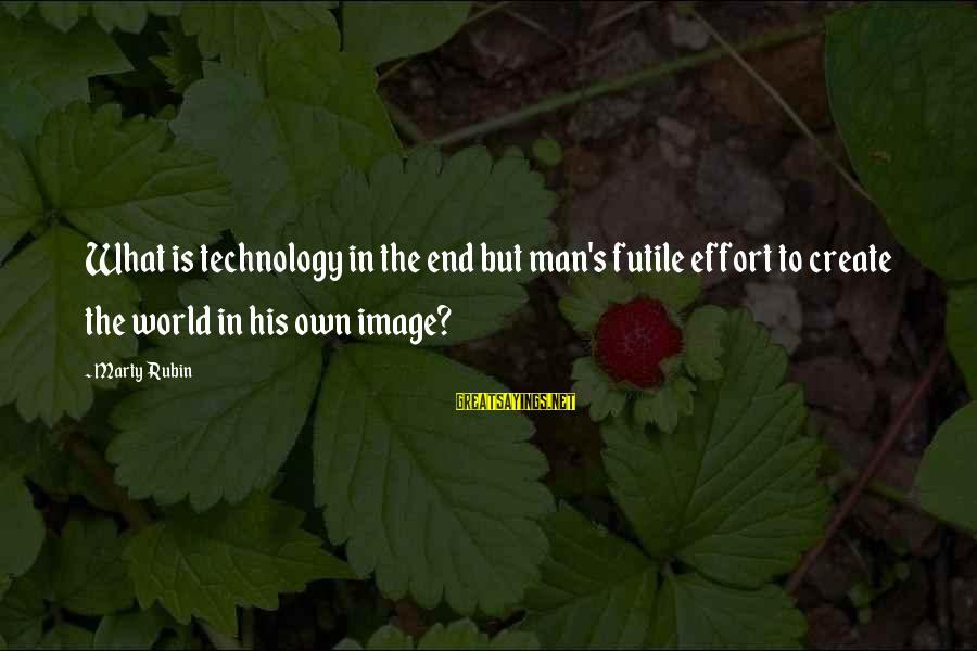 Marty's Sayings By Marty Rubin: What is technology in the end but man's futile effort to create the world in