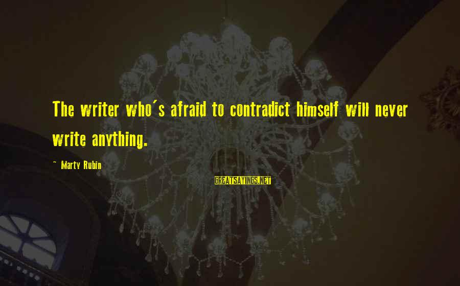 Marty's Sayings By Marty Rubin: The writer who's afraid to contradict himself will never write anything.