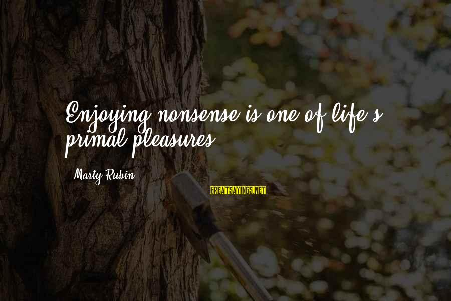 Marty's Sayings By Marty Rubin: Enjoying nonsense is one of life's primal pleasures.