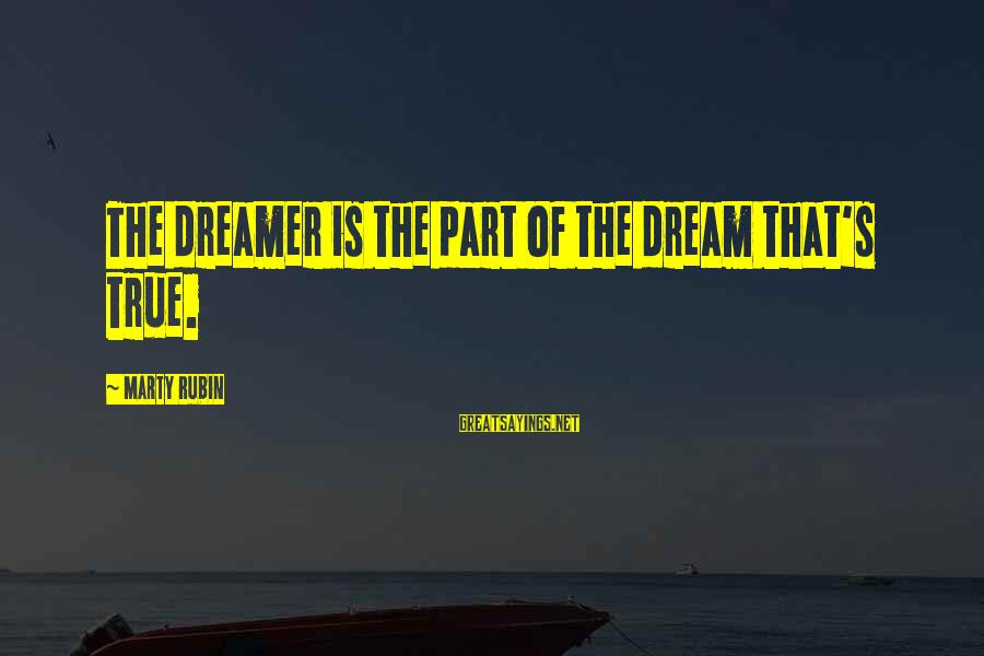 Marty's Sayings By Marty Rubin: The dreamer is the part of the dream that's true.