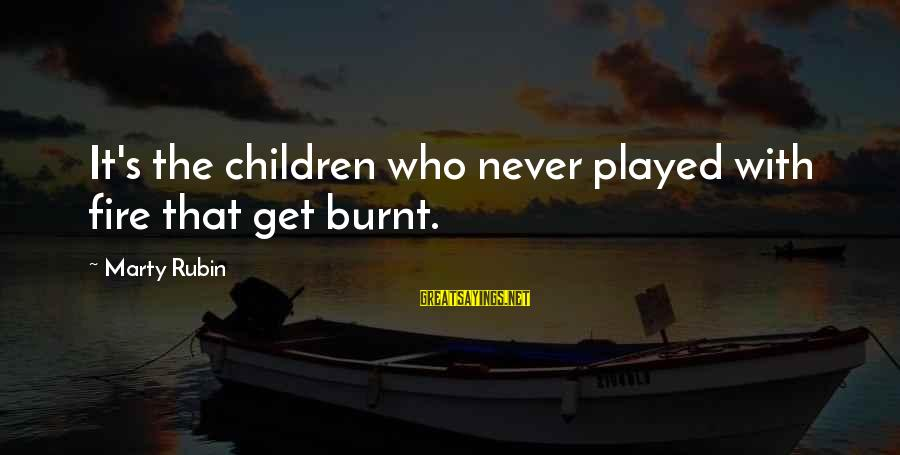 Marty's Sayings By Marty Rubin: It's the children who never played with fire that get burnt.
