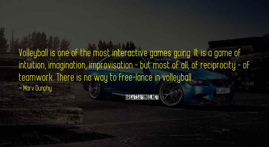 Marv Dunphy Sayings: Volleyball is one of the most interactive games going. It is a game of intuition,