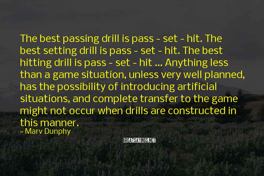 Marv Dunphy Sayings: The best passing drill is pass - set - hit. The best setting drill is