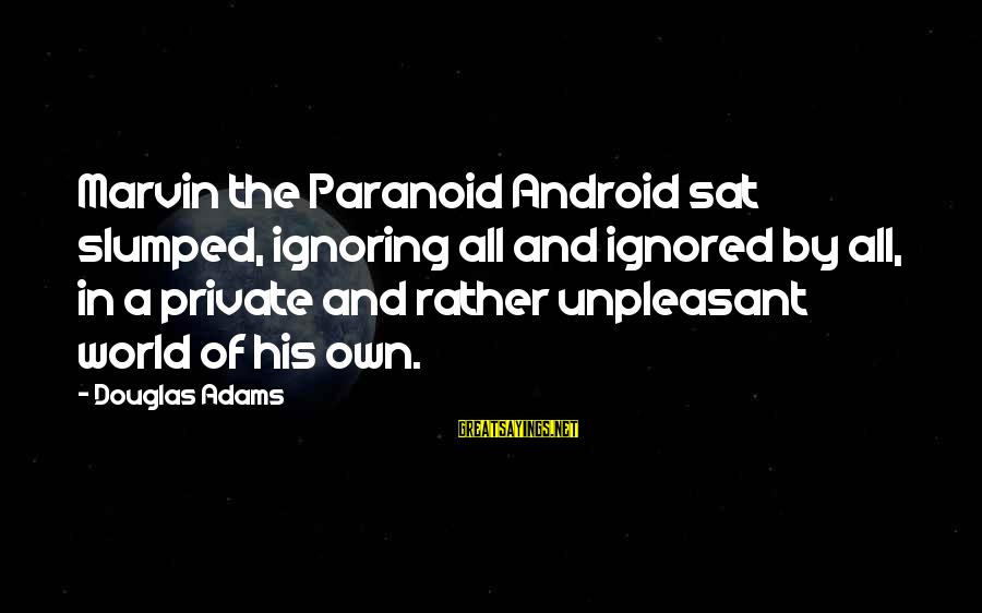 Marvin Android Sayings By Douglas Adams: Marvin the Paranoid Android sat slumped, ignoring all and ignored by all, in a private