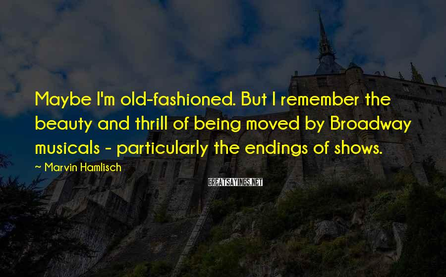 Marvin Hamlisch Sayings: Maybe I'm old-fashioned. But I remember the beauty and thrill of being moved by Broadway
