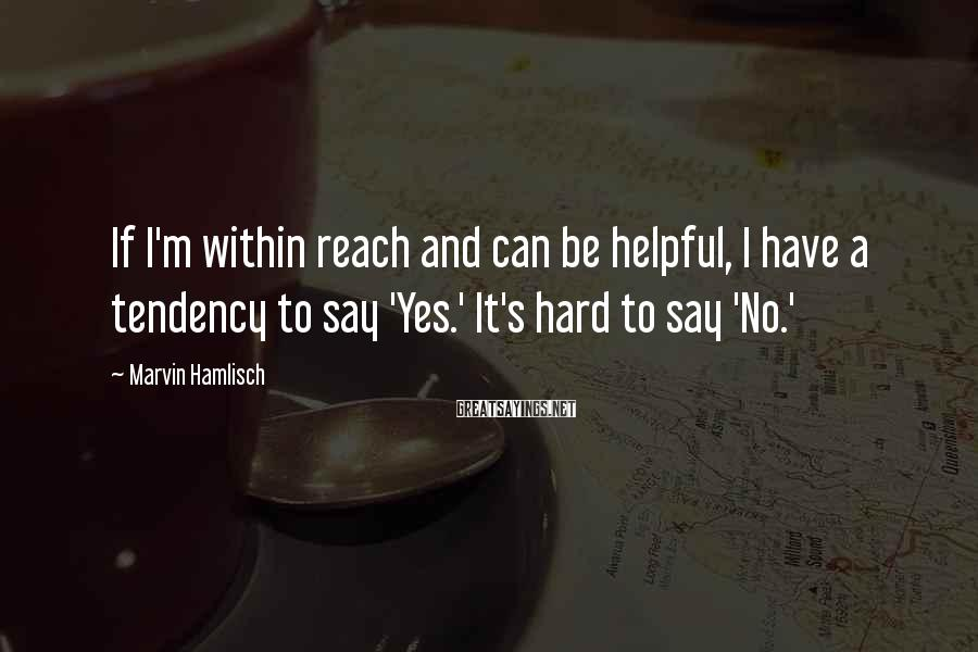 Marvin Hamlisch Sayings: If I'm within reach and can be helpful, I have a tendency to say 'Yes.'