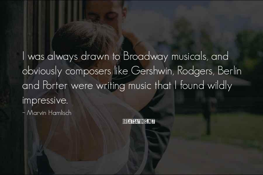 Marvin Hamlisch Sayings: I was always drawn to Broadway musicals, and obviously composers like Gershwin, Rodgers, Berlin and