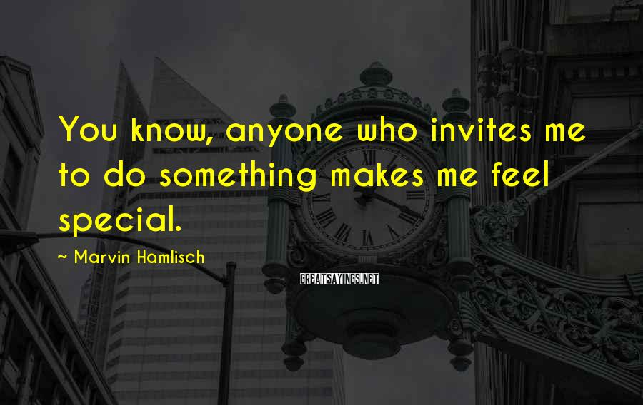 Marvin Hamlisch Sayings: You know, anyone who invites me to do something makes me feel special.