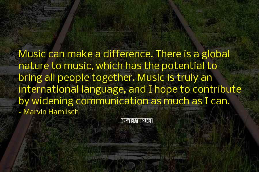 Marvin Hamlisch Sayings: Music can make a difference. There is a global nature to music, which has the
