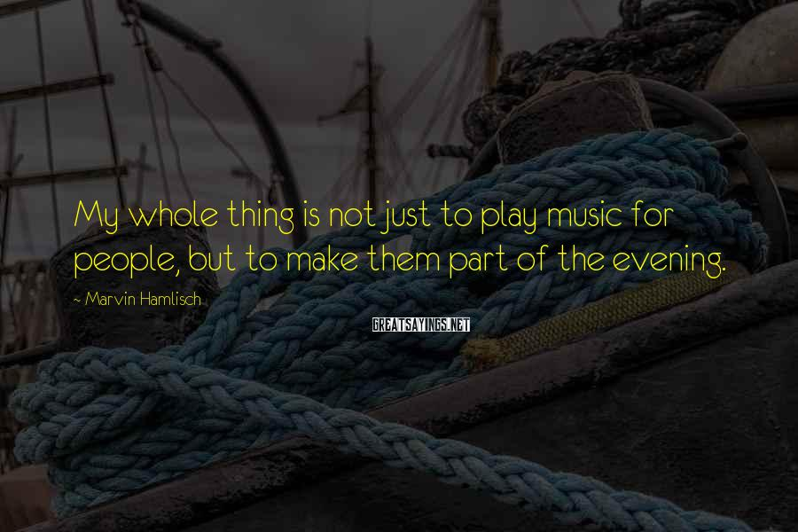Marvin Hamlisch Sayings: My whole thing is not just to play music for people, but to make them