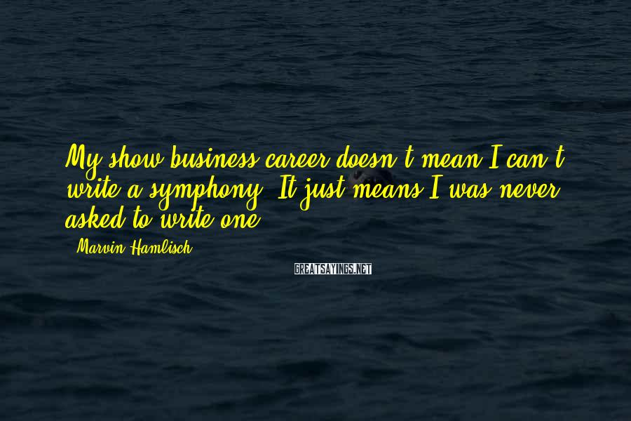 Marvin Hamlisch Sayings: My show business career doesn't mean I can't write a symphony. It just means I