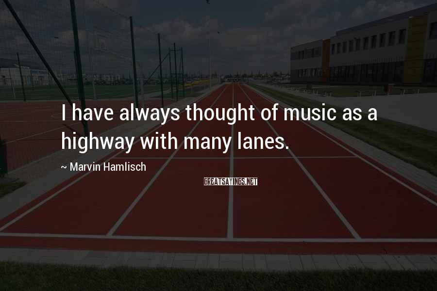 Marvin Hamlisch Sayings: I have always thought of music as a highway with many lanes.