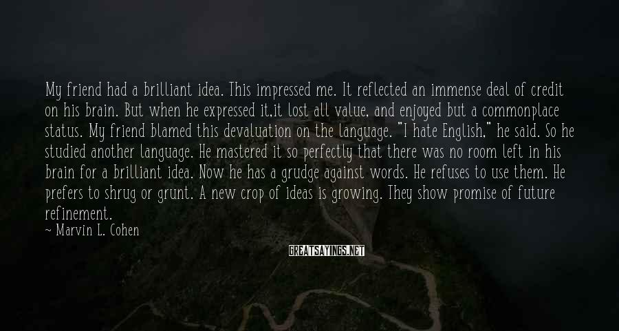 Marvin L. Cohen Sayings: My friend had a brilliant idea. This impressed me. It reflected an immense deal of