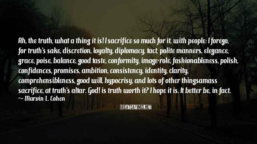 Marvin L. Cohen Sayings: Ah, the truth, what a thing it is! I sacrifice so much for it, with