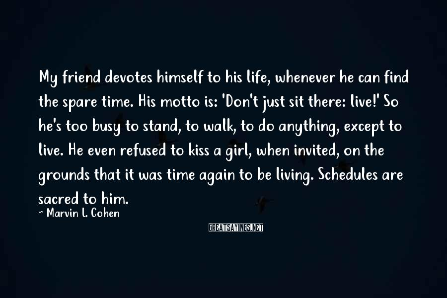 Marvin L. Cohen Sayings: My friend devotes himself to his life, whenever he can find the spare time. His