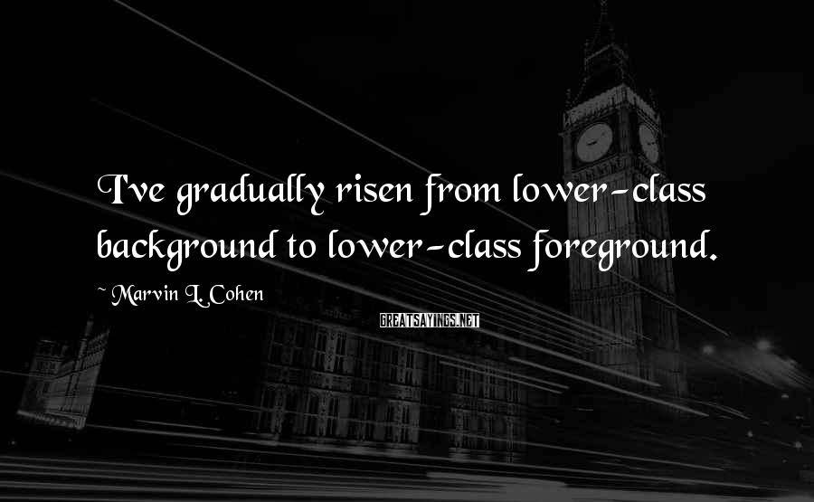 Marvin L. Cohen Sayings: I've gradually risen from lower-class background to lower-class foreground.