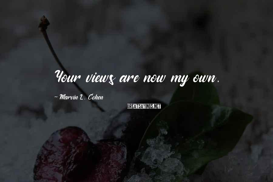 Marvin L. Cohen Sayings: Your views are now my own.