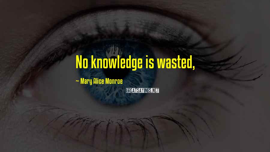 Mary Alice Monroe Sayings: No knowledge is wasted,