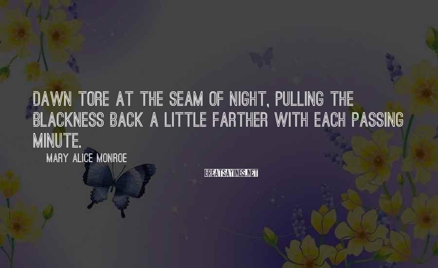 Mary Alice Monroe Sayings: Dawn tore at the seam of night, pulling the blackness back a little farther with