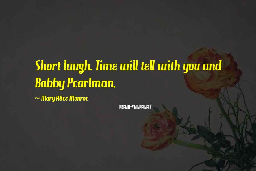 Mary Alice Monroe Sayings: Short laugh. Time will tell with you and Bobby Pearlman,