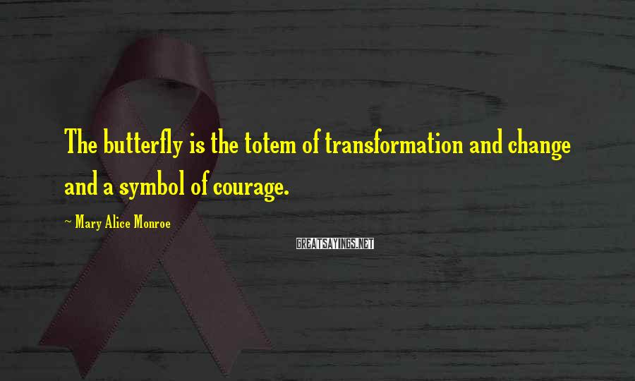 Mary Alice Monroe Sayings: The butterfly is the totem of transformation and change and a symbol of courage.