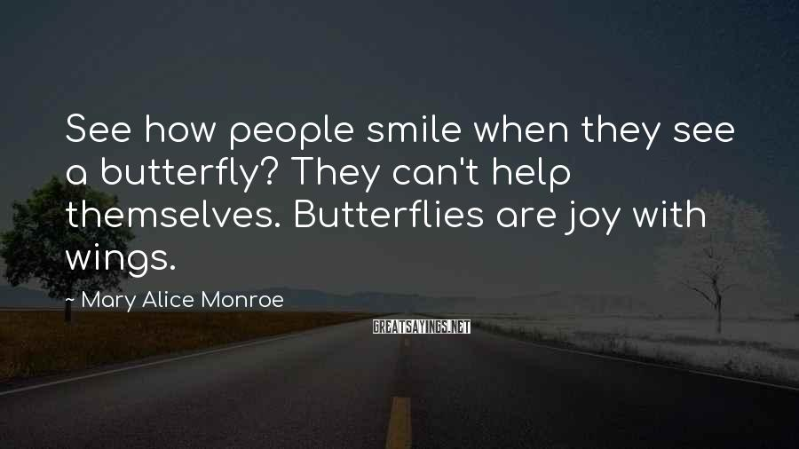 Mary Alice Monroe Sayings: See how people smile when they see a butterfly? They can't help themselves. Butterflies are