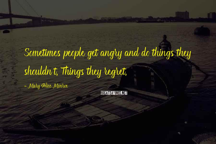 Mary Alice Monroe Sayings: Sometimes people get angry and do things they shouldn't. Things they regret.