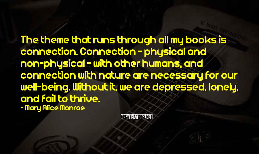 Mary Alice Monroe Sayings: The theme that runs through all my books is connection. Connection - physical and non-physical