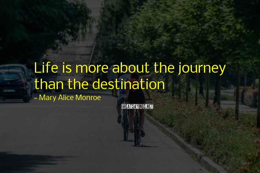 Mary Alice Monroe Sayings: Life is more about the journey than the destination