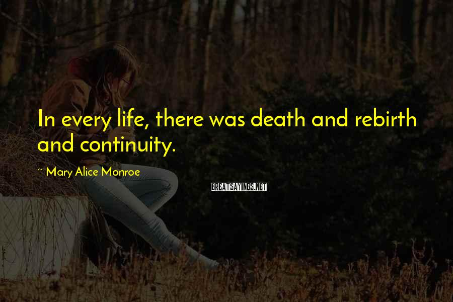 Mary Alice Monroe Sayings: In every life, there was death and rebirth and continuity.