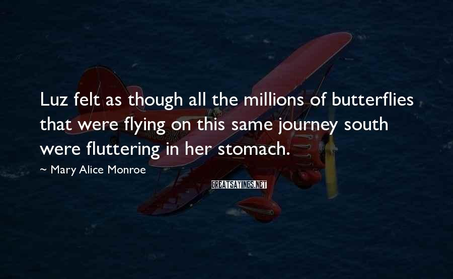 Mary Alice Monroe Sayings: Luz felt as though all the millions of butterflies that were flying on this same