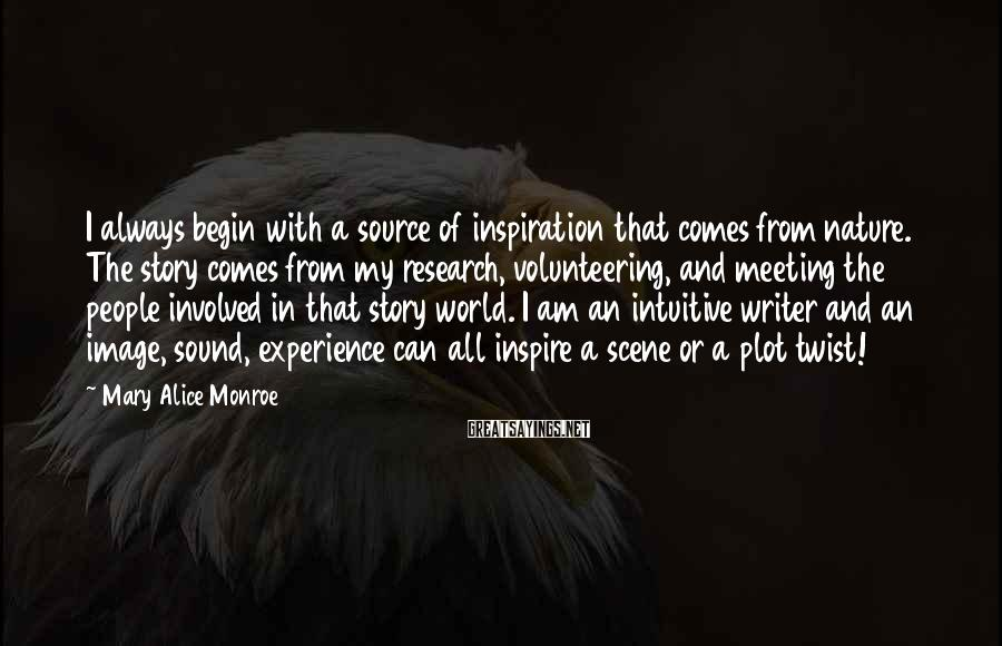 Mary Alice Monroe Sayings: I always begin with a source of inspiration that comes from nature. The story comes