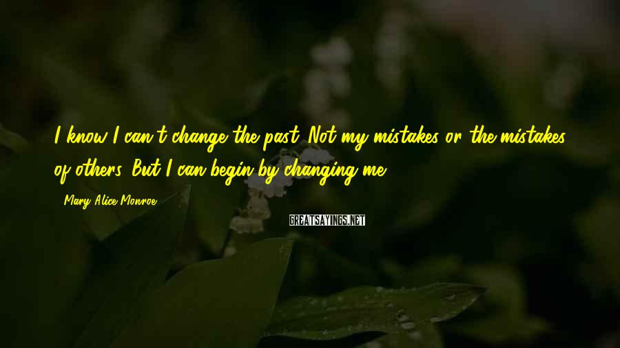 Mary Alice Monroe Sayings: I know I can't change the past. Not my mistakes or the mistakes of others.