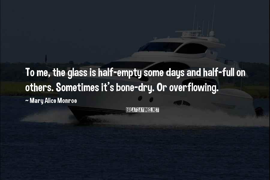 Mary Alice Monroe Sayings: To me, the glass is half-empty some days and half-full on others. Sometimes it's bone-dry.