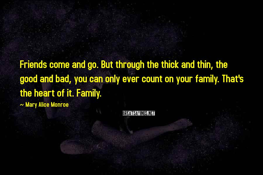 Mary Alice Monroe Sayings: Friends come and go. But through the thick and thin, the good and bad, you