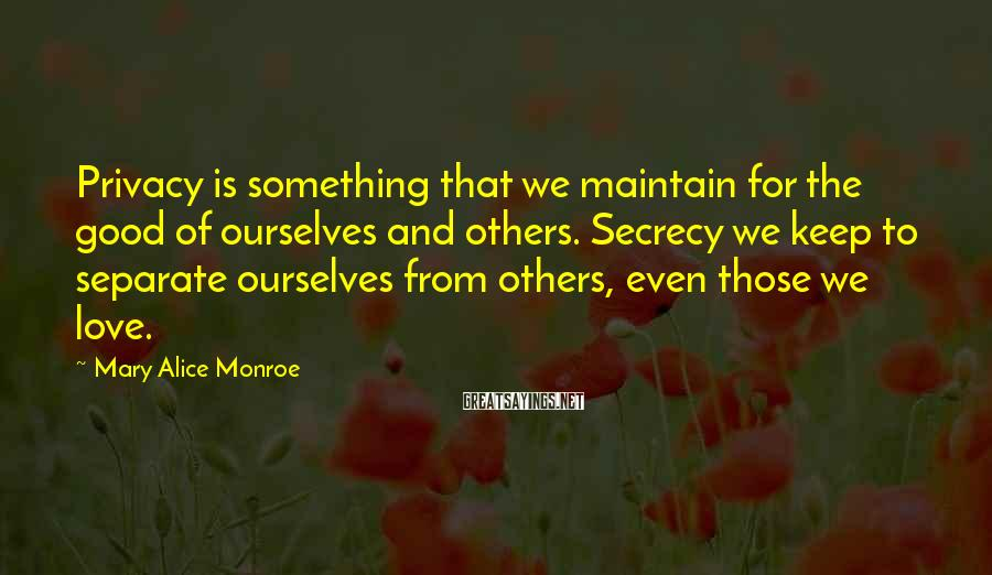 Mary Alice Monroe Sayings: Privacy is something that we maintain for the good of ourselves and others. Secrecy we