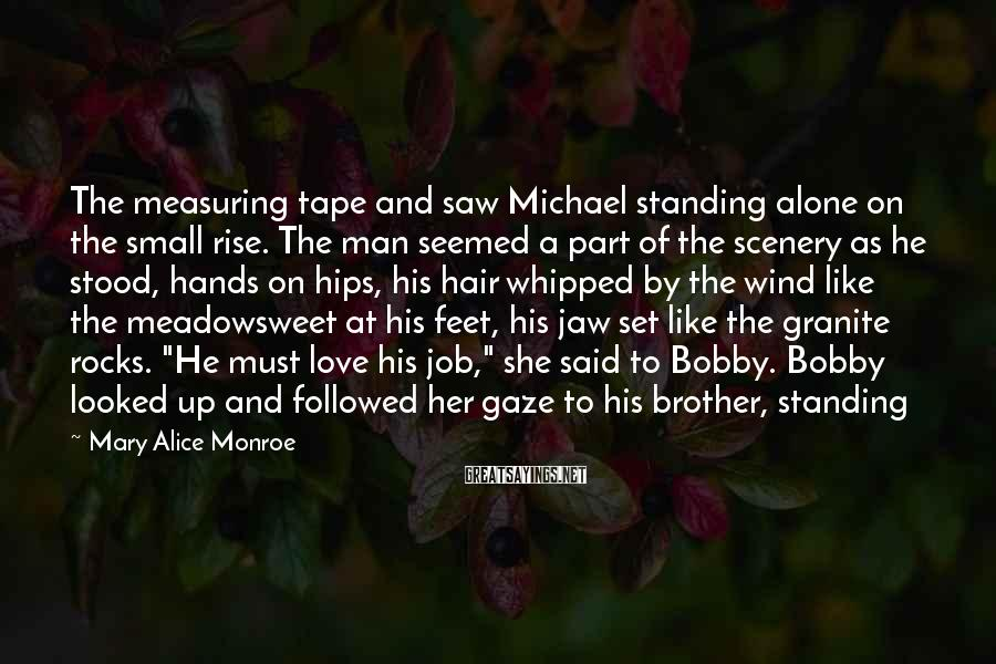 Mary Alice Monroe Sayings: The measuring tape and saw Michael standing alone on the small rise. The man seemed