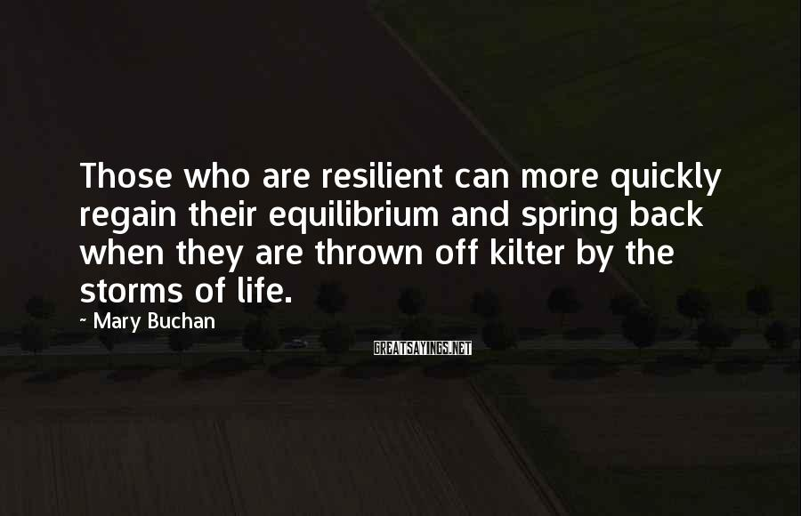 Mary Buchan Sayings: Those who are resilient can more quickly regain their equilibrium and spring back when they